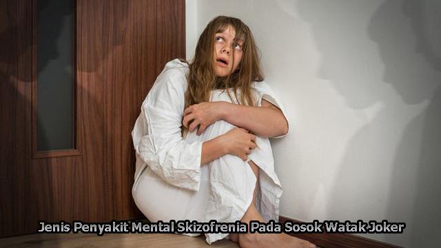 Jenis Penyakit Mental Skizofrenia Pada Sosok Watak Joker